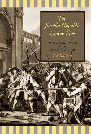 Cover image for The Jacobin Republic Under Fire: The Federalist Revolt in the French Revolution By Paul R. Hanson
