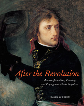 Cover image for After the Revolution: Antoine-Jean Gros, Painting, and Propaganda Under Napoleon  By David O'Brien