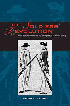Cover image for The Soldiers' Revolution: Pennsylvanians in Arms and the Forging of Early American Identity By Gregory T. Knouff