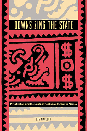 Cover image for Downsizing the State: Privatization and the Limits of Neoliberal Reform in Mexico By Dag MacLeod