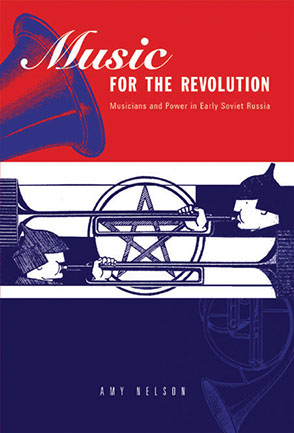 Cover image for Music for the Revolution: Musicians and Power in Early Soviet Russia By Amy Nelson