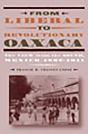 Cover image for From Liberal to Revolutionary Oaxaca: The View from the South, Mexico 1867–1911 By Francie R. Chassen-López