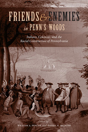 Cover image for Friends and Enemies in Penn's Woods: Indians, Colonists, and the Racial Construction of Pennsylvania Edited by William A. Pencak and Daniel K. Richter