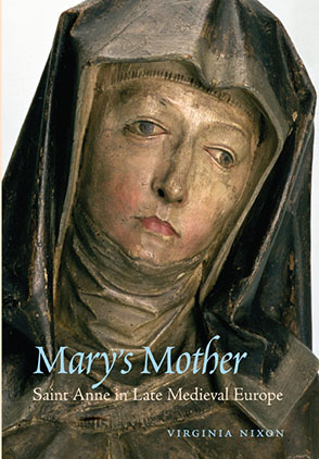 Cover image for Mary's Mother: Saint Anne in Late Medieval Europe By Virginia Nixon