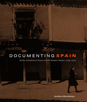 Cover image for Documenting Spain: Artists, Exhibition Culture, and the Modern Nation, 1929–1939 By Jordana Mendelson