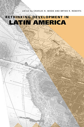 Cover image for Rethinking Development in Latin America Edited by Charles H. Wood and Bryan R. Roberts