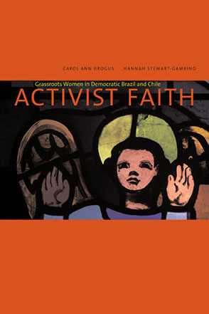 Cover image for Activist Faith: Grassroots Women in Democratic Brazil and Chile By Carol Ann Drogus and Hannah Stewart-Gambino