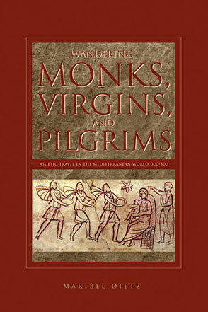 Cover image for Wandering Monks, Virgins, and Pilgrims: Ascetic Travel in the Mediterranean World, A.D. 300–800 By Maribel Dietz