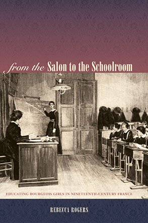 Cover image for From the Salon to the Schoolroom: Educating Bourgeois Girls in Nineteenth-Century France By Rebecca Rogers