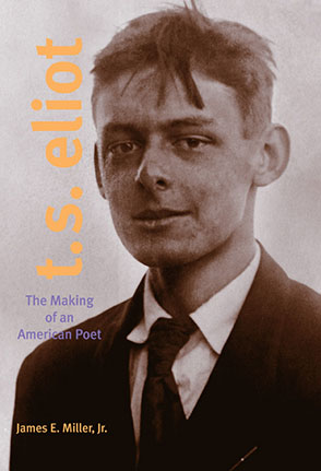 Cover image for T. S. Eliot: The Making of an American Poet, 1888–1922 By James E. Miller Jr.