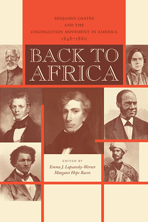 Cover image for Back to Africa: Benjamin Coates and the Colonization Movement in America, 1848–1880 Edited by Emma J. Lapsansky-Werner and Margaret Hope Bacon