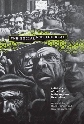 Cover image for The Social and the Real: Political Art of the 1930s in the Western Hemisphere Edited by Alejandro Anreus, Diana L. Linden, and Jonathan Weinberg