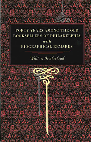 Cover image for Forty Years Among the Old Booksellers of Philadelphia: With Biographical Remarks By William Brotherhead