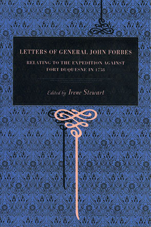 Cover image for Letters of General John Forbes: Relating to the Expedition Against Fort Duquesne in 1758 By John Forbes and Edited by Irene Stewart