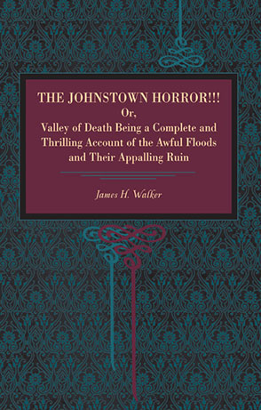 Cover image for The Johnstown Horror!!!: Or Valley of Death, Being a Complete and Thrilling Account of the Awful Floods and Their Appalling Ruin By James H. Walker
