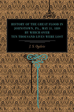 Cover image for History of the Great Flood in Johnstown, Pa., May 31, 1889, by Which over Ten Thousand Lives Were Lost By J. S. Ogilvie