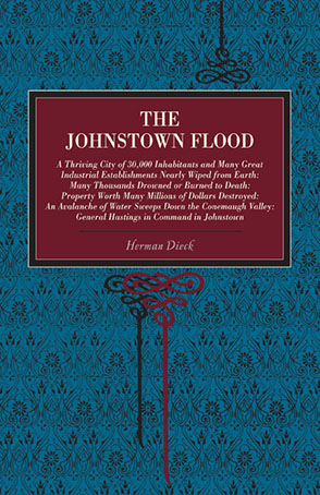 Cover image for The Johnstown Flood: A Thriving City of 30,000 Inhabitants and Many Great Industrial Establishments Nearly Wiped from Earth: Many Thousands Drowned or Burned to Death: Property Worth Many Millions of Dollars Destroyed: An Avalanche of Water Sweeps Down the Conemaugh Valley: General Hastings in Command in Johnstown By Herman Dieck