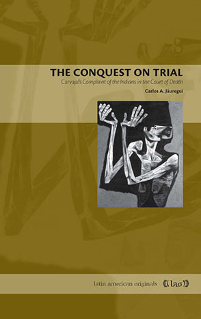 Cover image for The Conquest on Trial: Carvajal's Complaint of the Indians in the Court of Death By Carlos A. Jáuregui