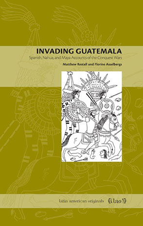 Cover image for Invading Guatemala: Spanish, Nahua, and Maya Accounts of the Conquest Wars By Matthew Restall and Florine Asselbergs