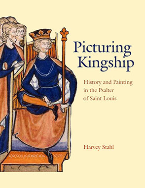 Cover image for Picturing Kingship: History and Painting in the Psalter of Saint Louis By Harvey Stahl