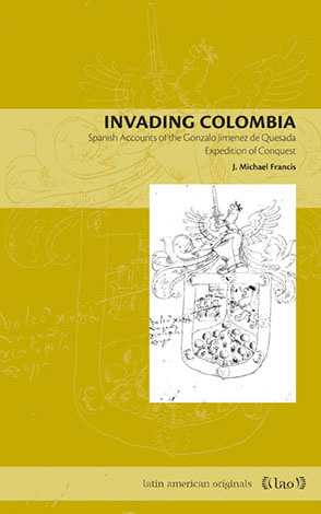 Cover image for Invading Colombia: Spanish Accounts of the Gonzalo Jiménez de Quesada Expedition of Conquest By J. Michael Francis
