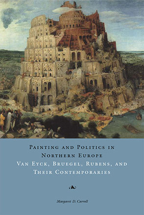 Cover image for Painting and Politics in Northern Europe: Van Eyck, Bruegel, Rubens, and Their Contemporaries By Margaret D. Carroll