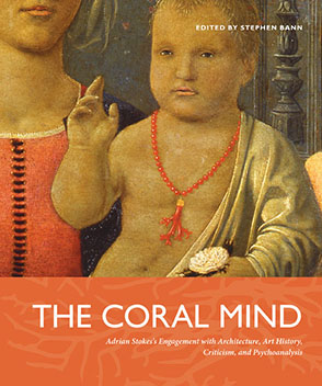 Cover image for The Coral Mind: Adrian Stokes's Engagement with Architecture, Art History, Criticism, and Psychoanalysis Edited by Stephen Bann