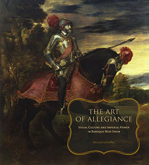 Cover image for The Art of Allegiance: Visual Culture and Imperial Power in Baroque New Spain By Michael Schreffler