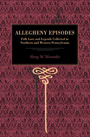Cover image for Allegheny Episodes: Folk Lore and Legends Collected in Northern and Western Pennsylvania By Henry W. Shoemaker