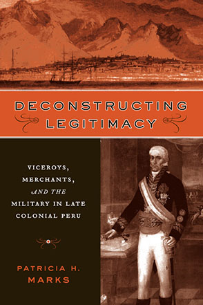 Cover image for Deconstructing Legitimacy: Viceroys, Merchants, and the Military in Late Colonial Peru By Patricia H. Marks