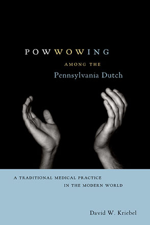 Cover image for Powwowing Among the Pennsylvania Dutch: A Traditional Medical Practice in the Modern World By David W. Kriebel