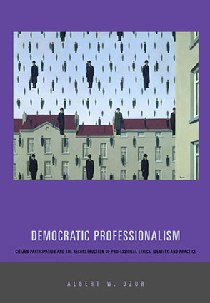 Cover image for Democratic Professionalism: Citizen Participation and the Reconstruction of Professional Ethics, Identity, and Practice By Albert W. Dzur