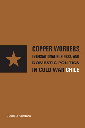 Cover image for Copper Workers, International Business, and Domestic Politics in Cold War Chile By Angela Vergara