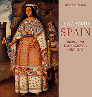 Cover image for The Arts of Spain: Iberia and Latin America, 1450–1700 By Marjorie Trusted