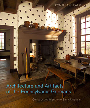 Cover image for Architecture and Artifacts of the Pennsylvania Germans: Constructing Identity in Early America By Cynthia G. Falk