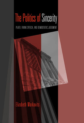 Cover image for The Politics of Sincerity: Plato, Frank Speech, and Democratic Judgment By Elizabeth Markovits