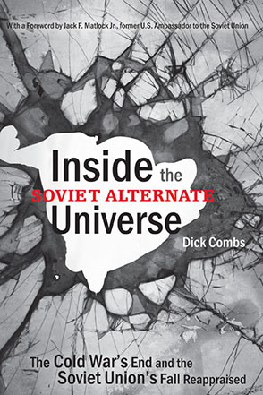 Cover image for Inside the Soviet Alternate Universe: The Cold War's End and the Soviet Union's Fall Reappraised By Dick Combs and Foreword by Jack F. Matlock Jr.