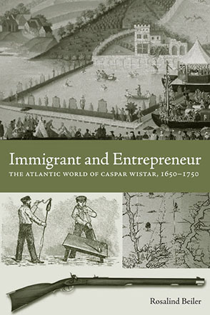 Cover image for Immigrant and Entrepreneur: The Atlantic World of Caspar Wistar, 1650–1750 By Rosalind Beiler