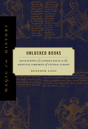 Cover image for Unlocked Books: Manuscripts of Learned Magic in the Medieval Libraries of Central Europe By Benedek Láng