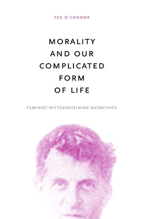 Cover image for Morality and Our Complicated Form of Life: Feminist Wittgensteinian Metaethics By Peg O'Connor