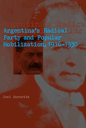 Cover image for Argentina's Radical Party and Popular Mobilization, 1916–1930 By Joel Horowitz