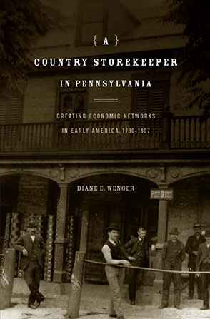 Cover image for A Country Storekeeper in Pennsylvania: Creating Economic Networks in Early America, 1790–1807 By Diane E. Wenger