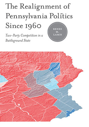 Cover image for The Realignment of Pennsylvania Politics Since 1960: Two-Party Competition in a Battleground State By Renée M. Lamis and Foreword by James L. Sundquist