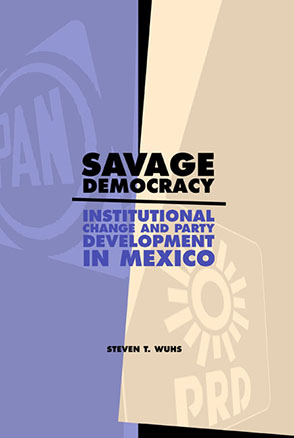 Cover image for Savage Democracy: Institutional Change and Party Development in Mexico By Steven T. Wuhs