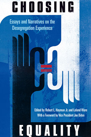 Cover image for Choosing Equality: Essays and Narratives on the Desegregation Experience Edited by Robert L. Hayman Jr., Leland Ware, and with a Foreword by Vice President Joe Biden