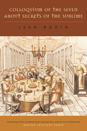 Cover image for Colloquium of the Seven About Secrets of the Sublime By Jean Bodin and Translated with an Introduction, Annotations, and Critical Readings by Marion Leathers Kuntz