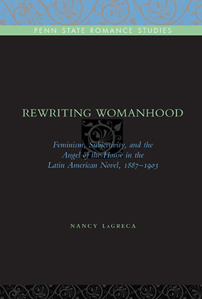 Cover image for Rewriting Womanhood: Feminism, Subjectivity, and the Angel of the House in the Latin American Novel, 1887–1903 By Nancy LaGreca