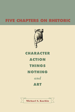 Cover image for Five Chapters on Rhetoric: Character, Action, Things, Nothing, and Art By Michael S. Kochin