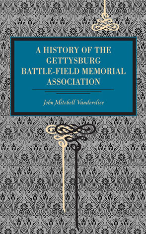 Cover image for Gettysburg: A History of the Gettysburg Battle-field Memorial Association with an Account of the Battle Giving Movements, Positions, and Losses of the Commands Engaged By John Mitchell Vanderslice