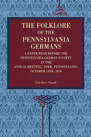 Cover image for The Folklore of the Pennsylvania Germans: A Paper Read Before the Pennsylvania-German Society at the Annual Meeting, York, Pennsylvania, October 14th, 1910 By John Baer Stoudt